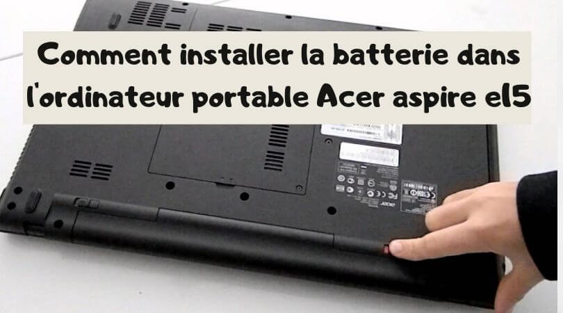 Comment installer la batterie dans l'ordinateur portable Acer aspire e15