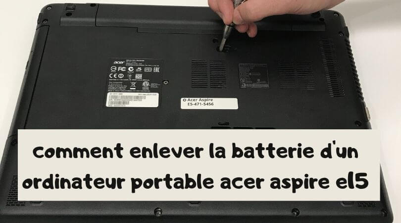 comment enlever la batterie d'un ordinateur portable acer aspire e15